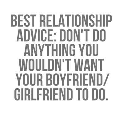 Best-relationship-advice-dont-do-anything-you-wouldnt-want-your-boyfriend-girlfriend-to-do